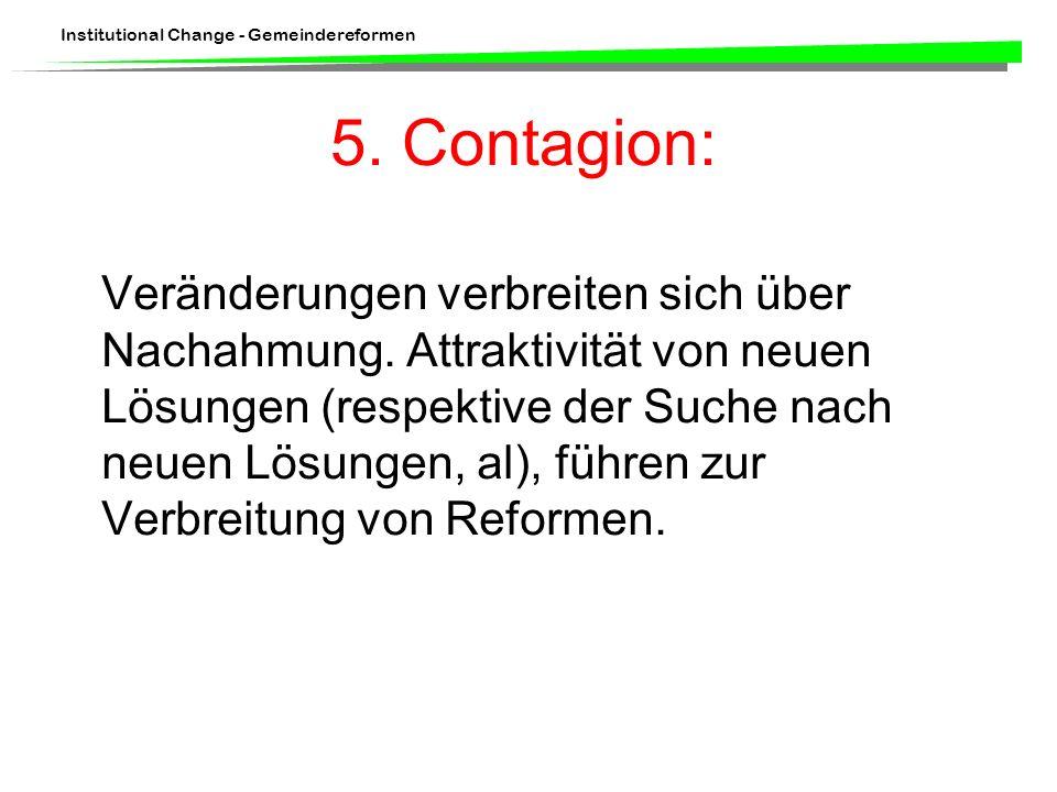 Institutional Change - Gemeindereformen 5. Contagion: Veränderungen verbreiten sich über Nachahmung. Attraktivität von neuen Lösungen (respektive der