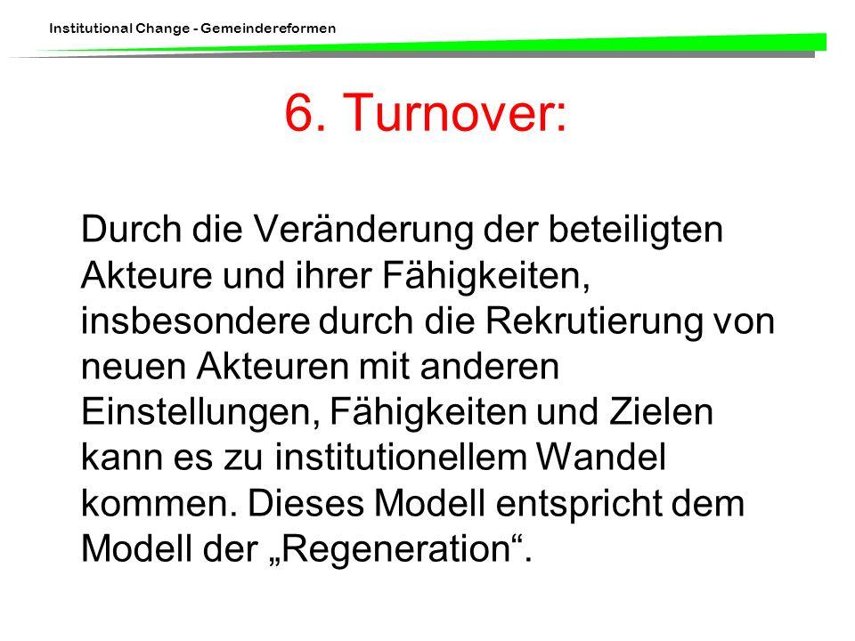 Institutional Change - Gemeindereformen 6. Turnover: Durch die Veränderung der beteiligten Akteure und ihrer Fähigkeiten, insbesondere durch die Rekru