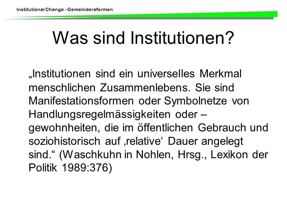 Institutional Change - Gemeindereformen Was sind Institutionen? Institutionen sind ein universelles Merkmal menschlichen Zusammenlebens. Sie sind Mani