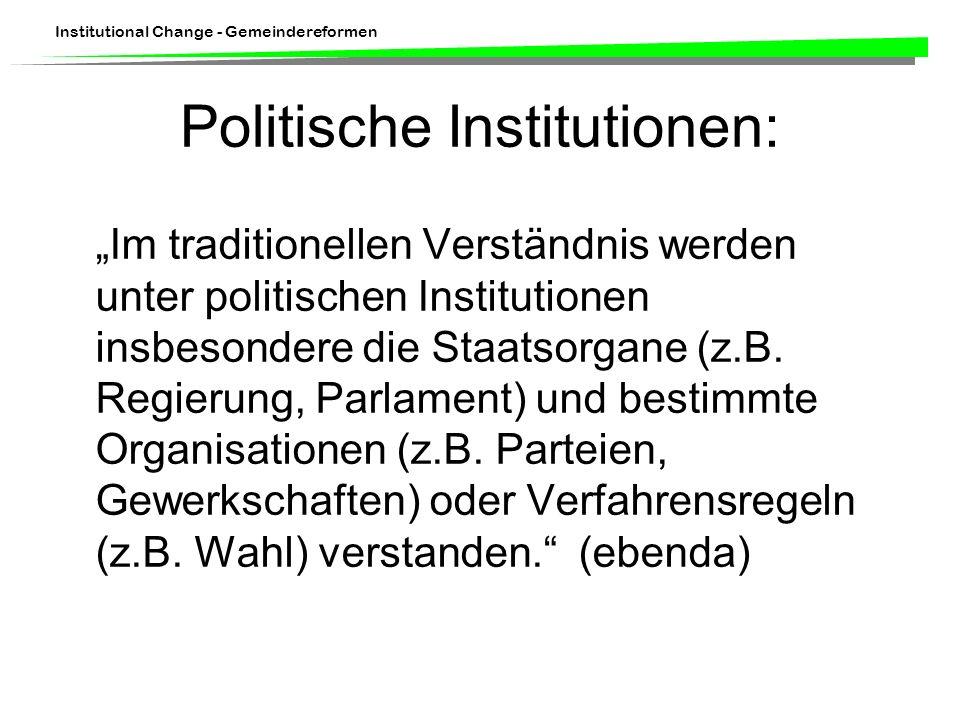 Institutional Change - Gemeindereformen Politische Institutionen: Im traditionellen Verständnis werden unter politischen Institutionen insbesondere die Staatsorgane (z.B.