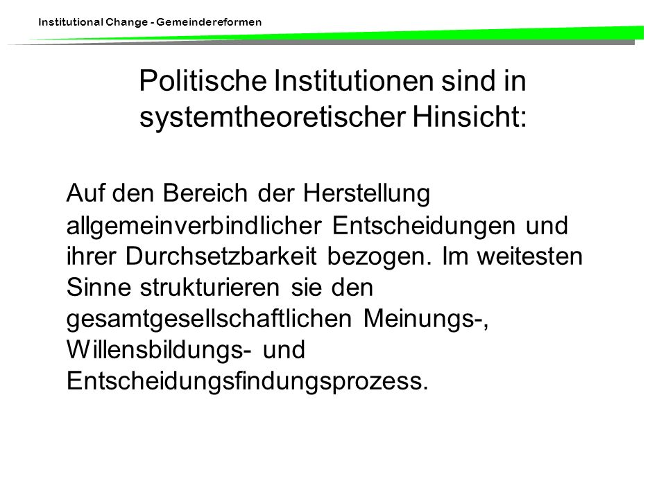 Institutional Change - Gemeindereformen Politische Institutionen sind in systemtheoretischer Hinsicht: Auf den Bereich der Herstellung allgemeinverbindlicher Entscheidungen und ihrer Durchsetzbarkeit bezogen.