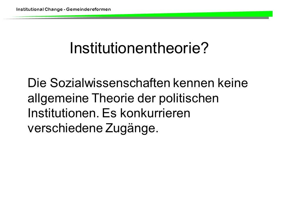 Institutional Change - Gemeindereformen Institutionentheorie? Die Sozialwissenschaften kennen keine allgemeine Theorie der politischen Institutionen.