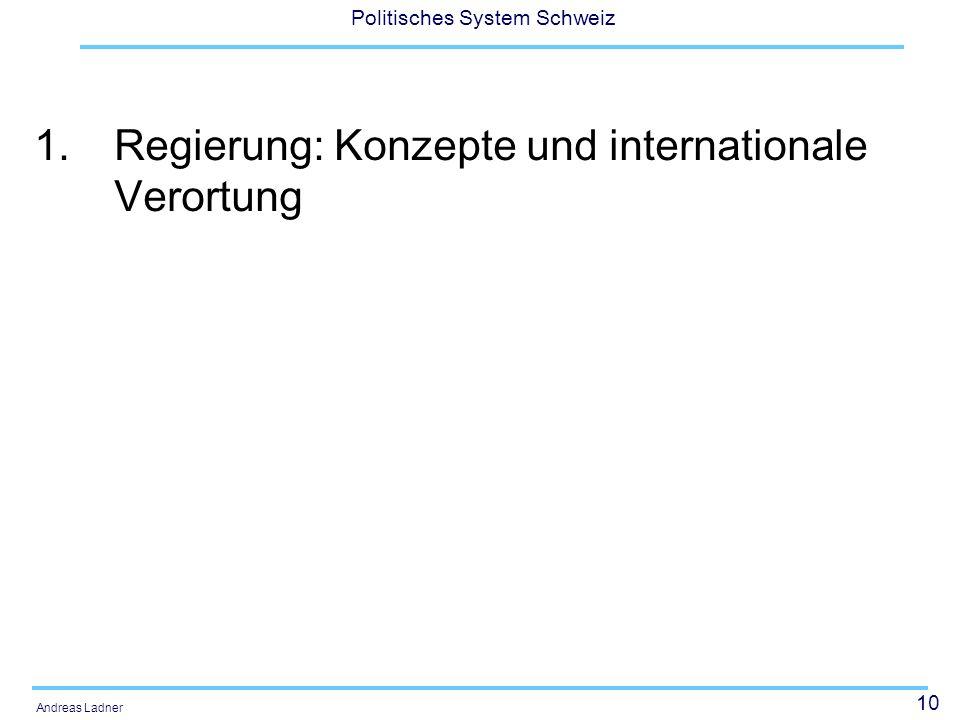 10 Politisches System Schweiz Andreas Ladner 1.Regierung: Konzepte und internationale Verortung