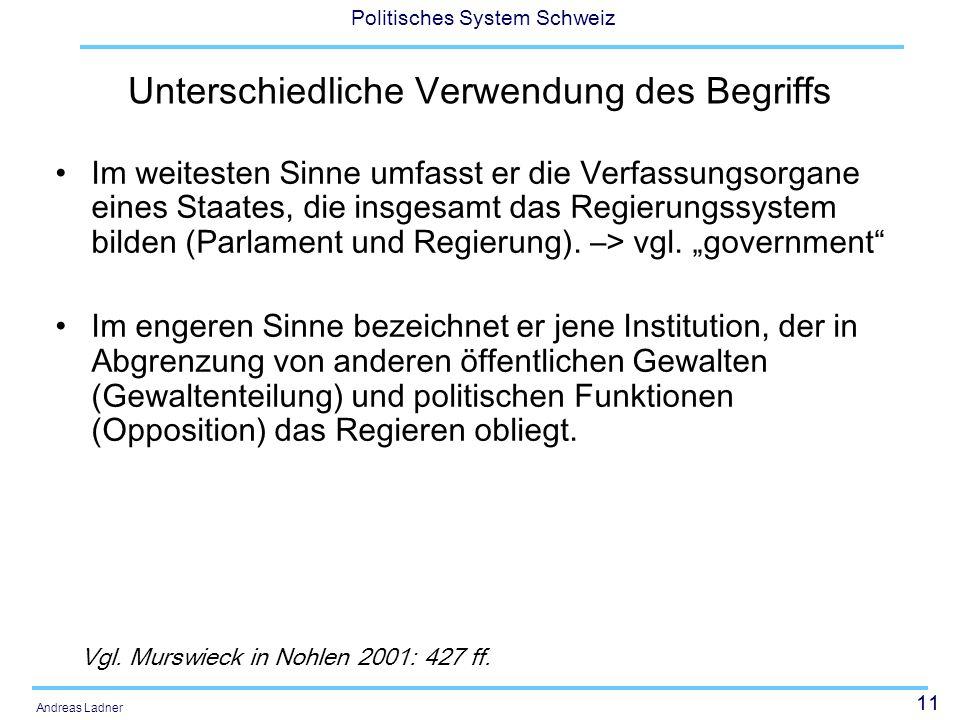 11 Politisches System Schweiz Andreas Ladner Unterschiedliche Verwendung des Begriffs Im weitesten Sinne umfasst er die Verfassungsorgane eines Staates, die insgesamt das Regierungssystem bilden (Parlament und Regierung).