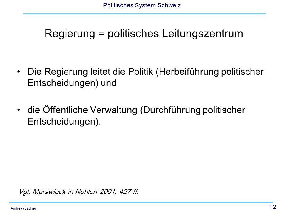 12 Politisches System Schweiz Andreas Ladner Regierung = politisches Leitungszentrum Die Regierung leitet die Politik (Herbeiführung politischer Entscheidungen) und die Öffentliche Verwaltung (Durchführung politischer Entscheidungen).