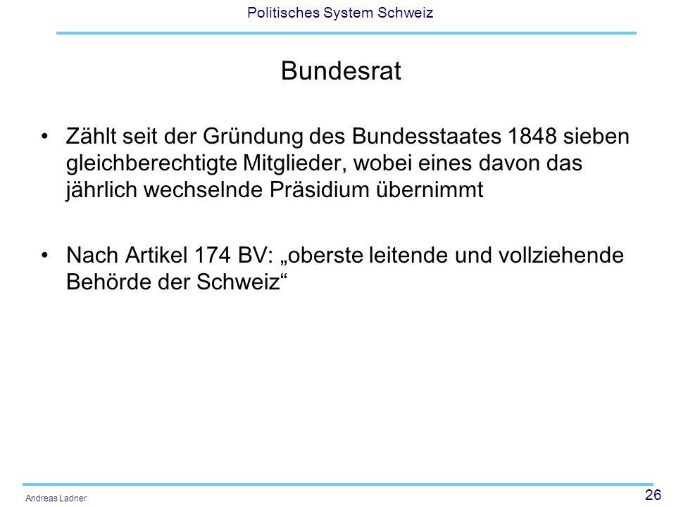 26 Politisches System Schweiz Andreas Ladner Bundesrat Zählt seit der Gründung des Bundesstaates 1848 sieben gleichberechtigte Mitglieder, wobei eines davon das jährlich wechselnde Präsidium übernimmt Nach Artikel 174 BV: oberste leitende und vollziehende Behörde der Schweiz