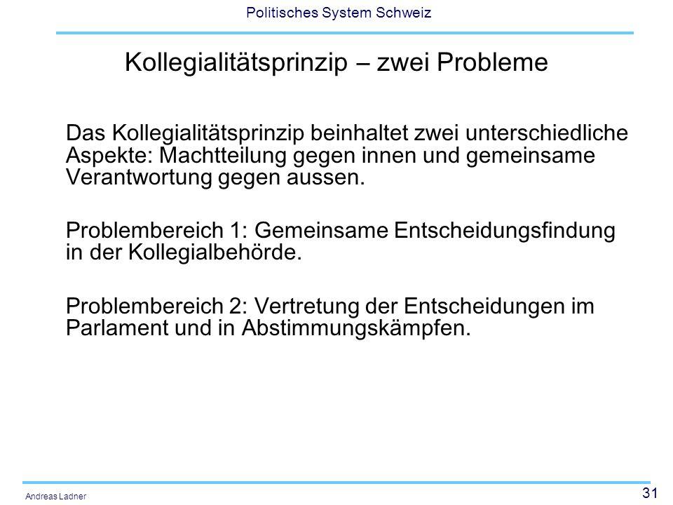 31 Politisches System Schweiz Andreas Ladner Kollegialitätsprinzip – zwei Probleme Das Kollegialitätsprinzip beinhaltet zwei unterschiedliche Aspekte: Machtteilung gegen innen und gemeinsame Verantwortung gegen aussen.