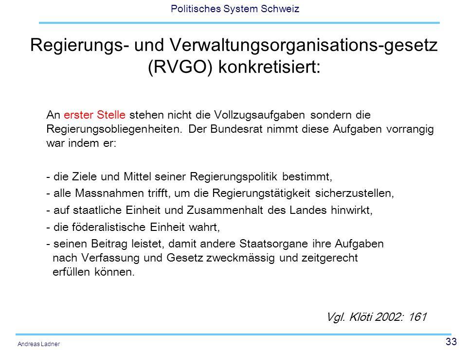 33 Politisches System Schweiz Andreas Ladner Regierungs- und Verwaltungsorganisations-gesetz (RVGO) konkretisiert: An erster Stelle stehen nicht die Vollzugsaufgaben sondern die Regierungsobliegenheiten.