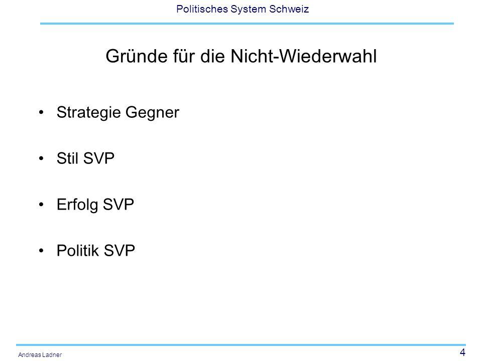 4 Politisches System Schweiz Andreas Ladner Gründe für die Nicht-Wiederwahl Strategie Gegner Stil SVP Erfolg SVP Politik SVP