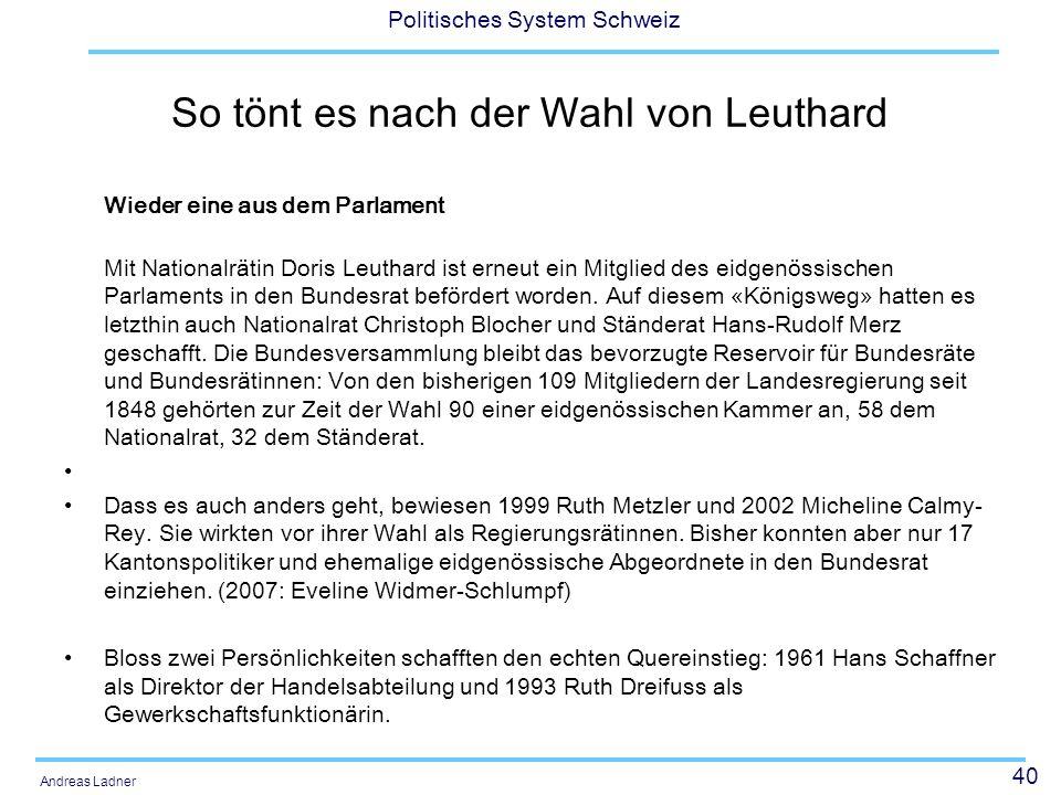 40 Politisches System Schweiz Andreas Ladner So tönt es nach der Wahl von Leuthard Wieder eine aus dem Parlament Mit Nationalrätin Doris Leuthard ist erneut ein Mitglied des eidgenössischen Parlaments in den Bundesrat befördert worden.