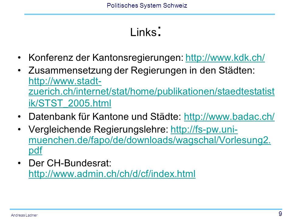 9 Politisches System Schweiz Andreas Ladner Links : Konferenz der Kantonsregierungen: http://www.kdk.ch/http://www.kdk.ch/ Zusammensetzung der Regierungen in den Städten: http://www.stadt- zuerich.ch/internet/stat/home/publikationen/staedtestatist ik/STST_2005.html http://www.stadt- zuerich.ch/internet/stat/home/publikationen/staedtestatist ik/STST_2005.html Datenbank für Kantone und Städte: http://www.badac.ch/http://www.badac.ch/ Vergleichende Regierungslehre: http://fs-pw.uni- muenchen.de/fapo/de/downloads/wagschal/Vorlesung2.