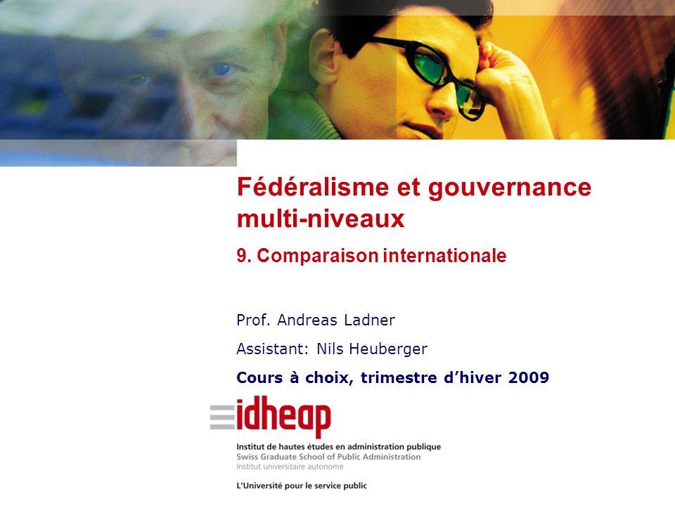 Prof. Andreas Ladner Assistant: Nils Heuberger Cours à choix, trimestre dhiver 2009 Fédéralisme et gouvernance multi-niveaux 9. Comparaison internatio