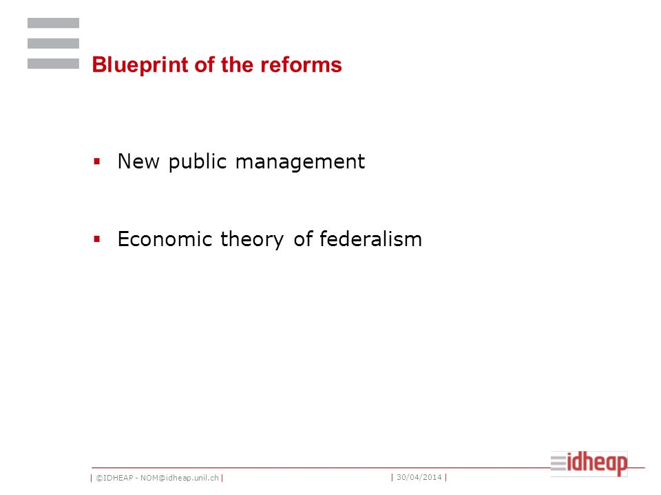 | ©IDHEAP - NOM@idheap.unil.ch | | 30/04/2014 | Blueprint of the reforms New public management Economic theory of federalism