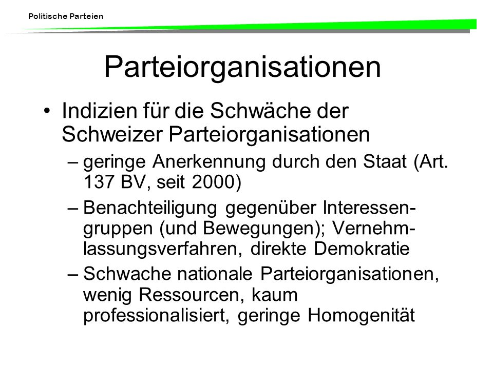 Politische Parteien Parteiorganisationen Indizien für die Schwäche der Schweizer Parteiorganisationen –geringe Anerkennung durch den Staat (Art. 137 B