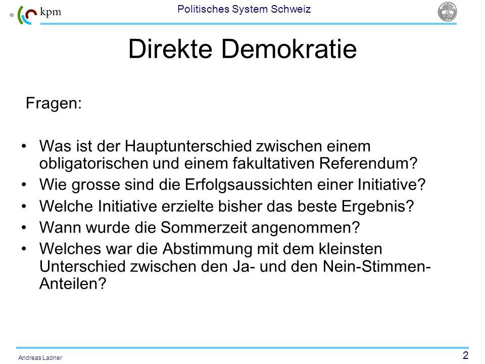 3 Politisches System Schweiz Andreas Ladner Links: Forschungs- und Dokumentationszentrum Direkte Demokratie : http://c2d.unige.ch/?lang=de http://c2d.unige.ch/?lang=de www.iri-europe.org: Das Portal für direkte Demokratie in Europawww.iri-europe.org http://www.admin.ch/ch/d/pore/va/index.ht ml: Übersicht über die alle Volksabstimmungen auf nationaler Ebenehttp://www.admin.ch/ch/d/pore/va/index.ht ml