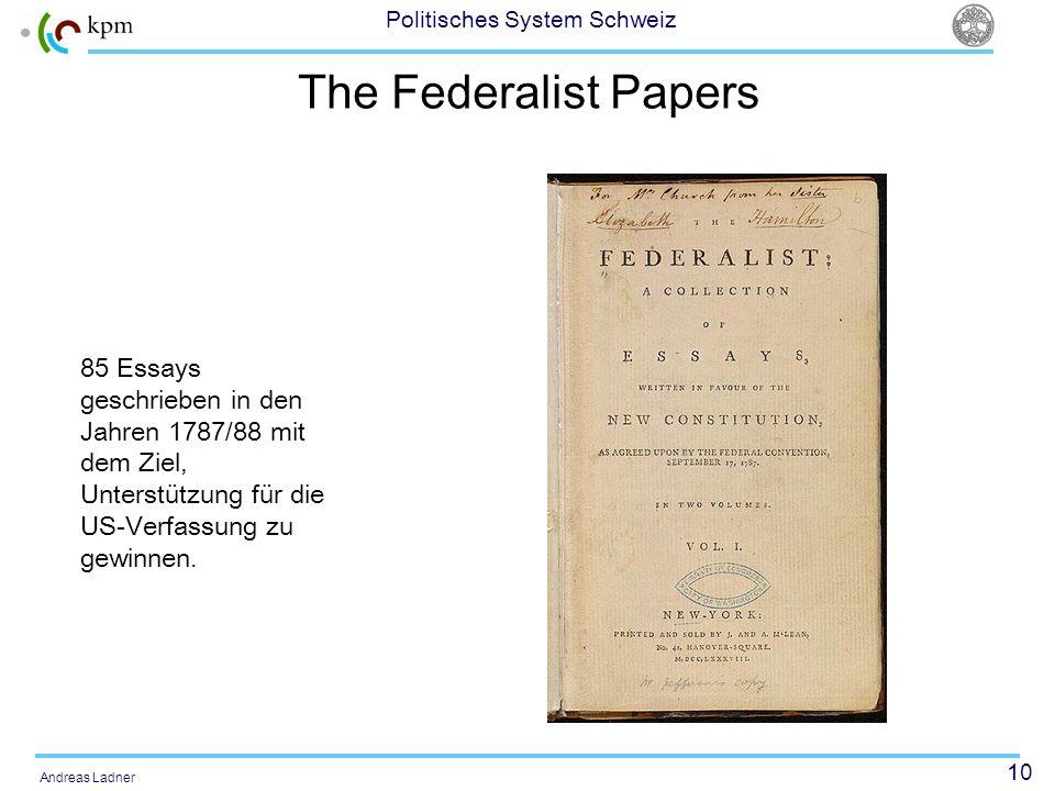 10 Politisches System Schweiz Andreas Ladner The Federalist Papers 85 Essays geschrieben in den Jahren 1787/88 mit dem Ziel, Unterstützung für die US-