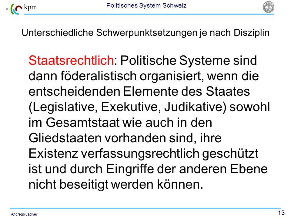 13 Politisches System Schweiz Andreas Ladner Unterschiedliche Schwerpunktsetzungen je nach Disziplin Staatsrechtlich: Politische Systeme sind dann föd