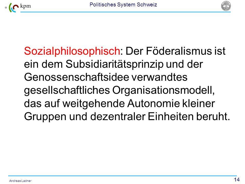 14 Politisches System Schweiz Andreas Ladner Sozialphilosophisch: Der Föderalismus ist ein dem Subsidiaritätsprinzip und der Genossenschaftsidee verwa