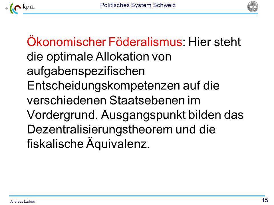15 Politisches System Schweiz Andreas Ladner Ökonomischer Föderalismus: Hier steht die optimale Allokation von aufgabenspezifischen Entscheidungskompe