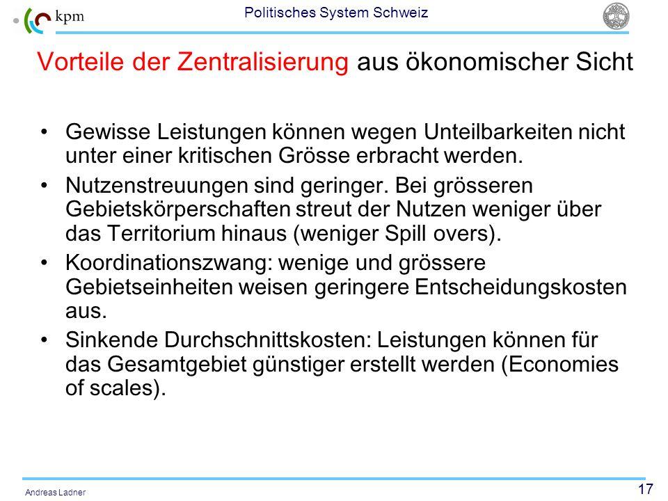 17 Politisches System Schweiz Andreas Ladner Vorteile der Zentralisierung aus ökonomischer Sicht Gewisse Leistungen können wegen Unteilbarkeiten nicht