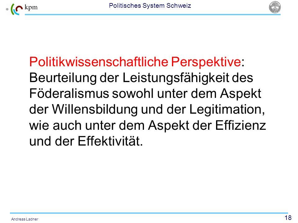 18 Politisches System Schweiz Andreas Ladner Politikwissenschaftliche Perspektive: Beurteilung der Leistungsfähigkeit des Föderalismus sowohl unter de