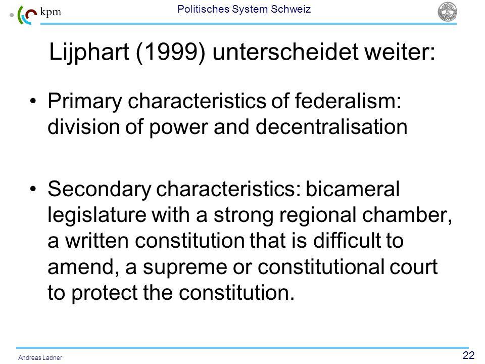 22 Politisches System Schweiz Andreas Ladner Lijphart (1999) unterscheidet weiter: Primary characteristics of federalism: division of power and decent
