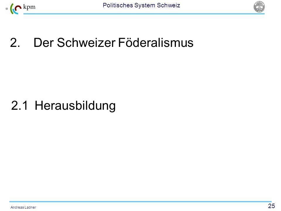 25 Politisches System Schweiz Andreas Ladner 2.Der Schweizer Föderalismus 2.1Herausbildung
