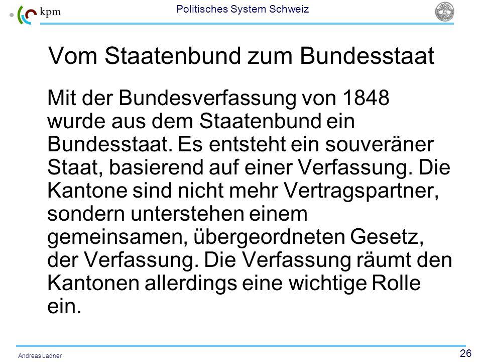 26 Politisches System Schweiz Andreas Ladner Vom Staatenbund zum Bundesstaat Mit der Bundesverfassung von 1848 wurde aus dem Staatenbund ein Bundessta