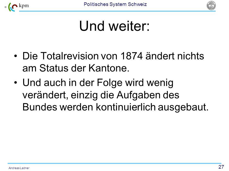 27 Politisches System Schweiz Andreas Ladner Und weiter: Die Totalrevision von 1874 ändert nichts am Status der Kantone. Und auch in der Folge wird we