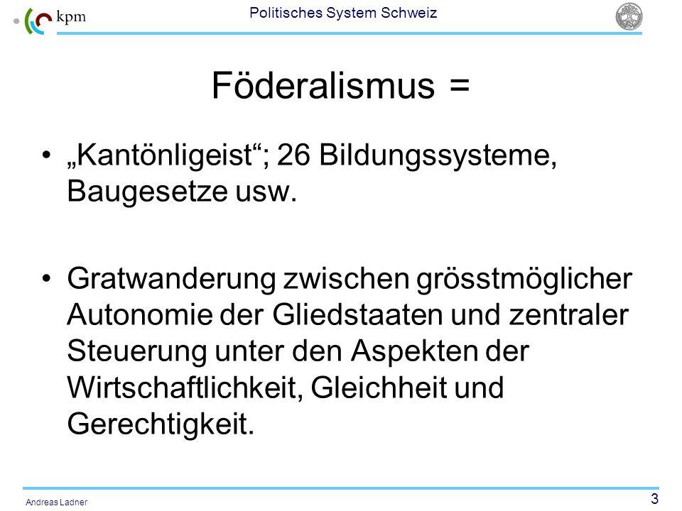 3 Politisches System Schweiz Andreas Ladner Föderalismus = Kantönligeist; 26 Bildungssysteme, Baugesetze usw. Gratwanderung zwischen grösstmöglicher A