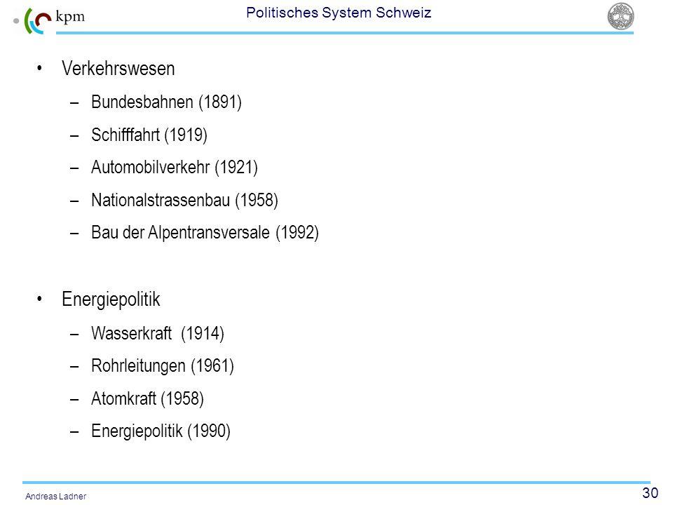 30 Politisches System Schweiz Andreas Ladner Verkehrswesen –Bundesbahnen (1891) –Schifffahrt (1919) –Automobilverkehr (1921) –Nationalstrassenbau (195