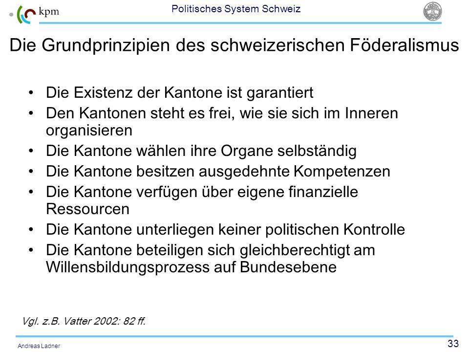 33 Politisches System Schweiz Andreas Ladner Die Grundprinzipien des schweizerischen Föderalismus Die Existenz der Kantone ist garantiert Den Kantonen
