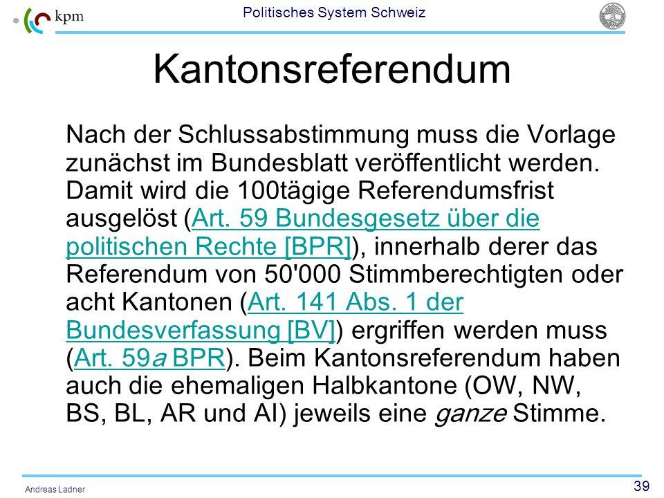 39 Politisches System Schweiz Andreas Ladner Kantonsreferendum Nach der Schlussabstimmung muss die Vorlage zunächst im Bundesblatt veröffentlicht werd