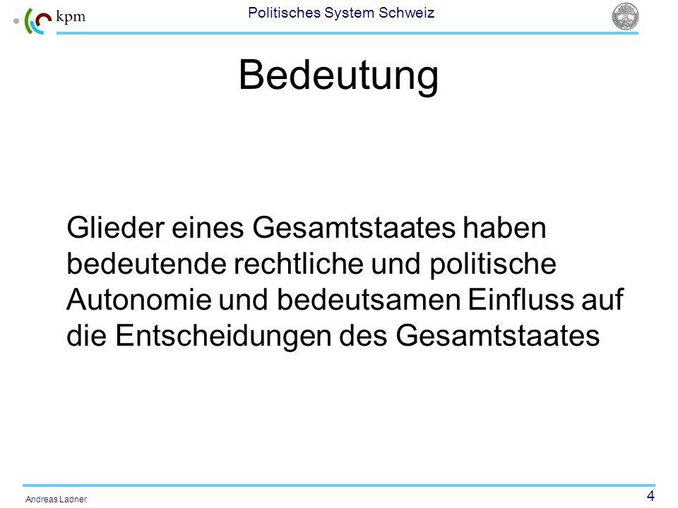 4 Politisches System Schweiz Andreas Ladner Bedeutung Glieder eines Gesamtstaates haben bedeutende rechtliche und politische Autonomie und bedeutsamen