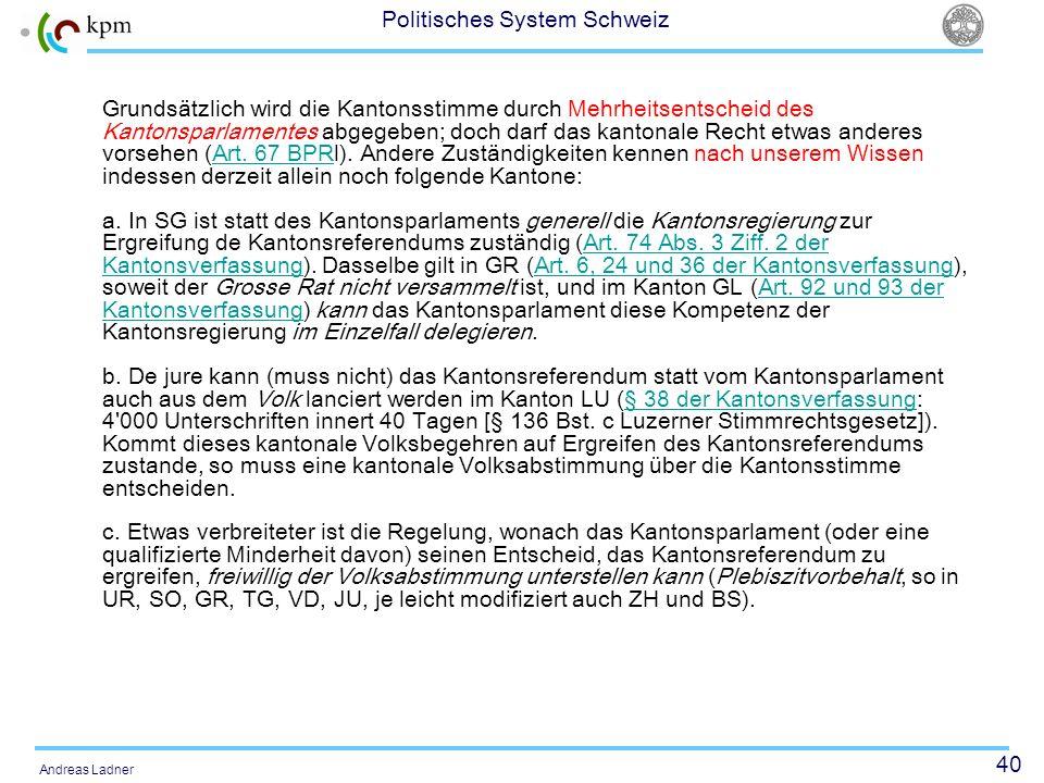 40 Politisches System Schweiz Andreas Ladner Grundsätzlich wird die Kantonsstimme durch Mehrheitsentscheid des Kantonsparlamentes abgegeben; doch darf