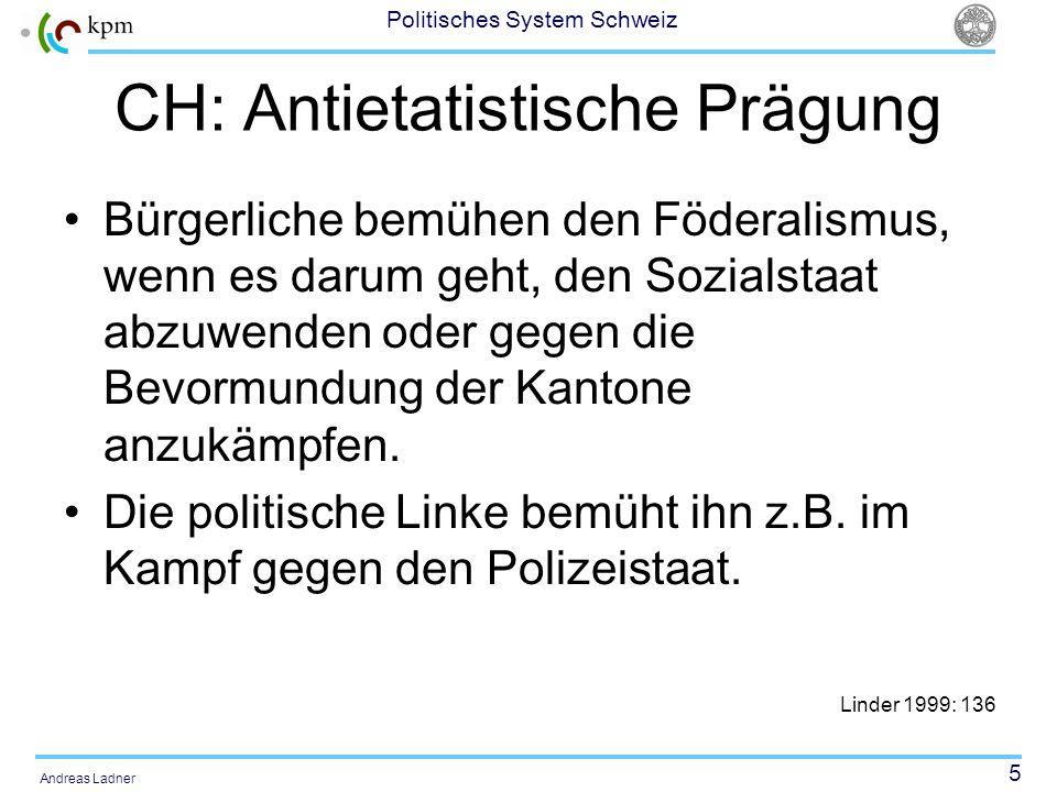 5 Politisches System Schweiz Andreas Ladner CH: Antietatistische Prägung Bürgerliche bemühen den Föderalismus, wenn es darum geht, den Sozialstaat abz