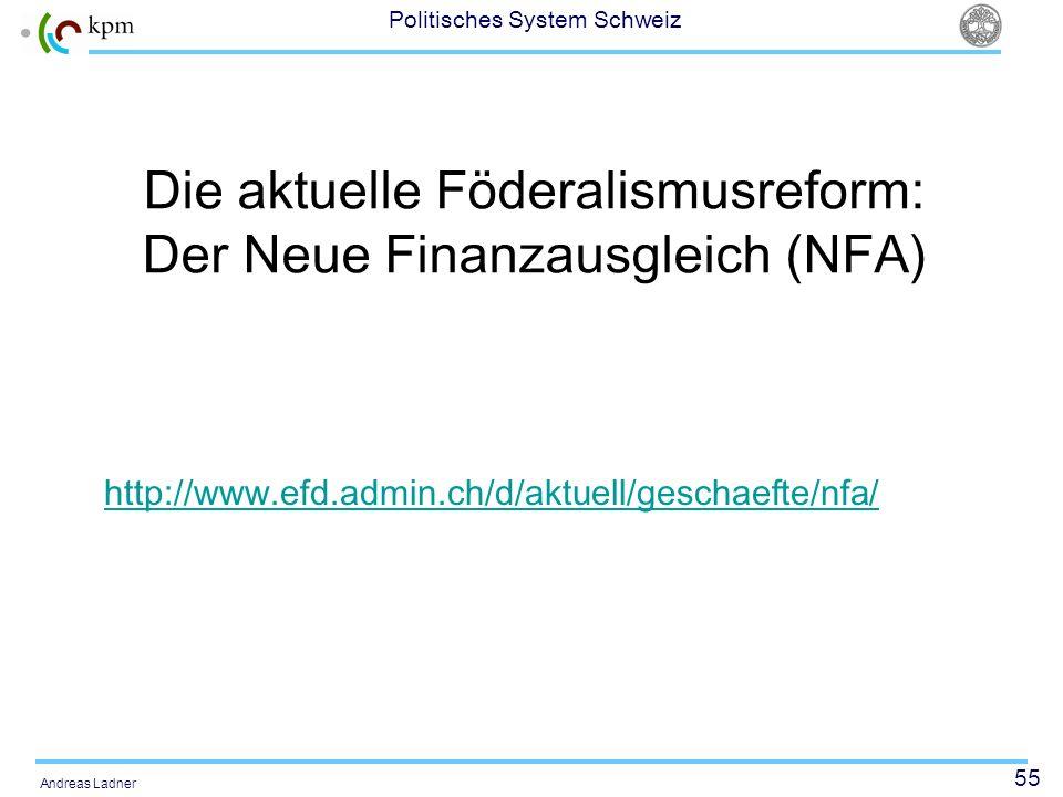 55 Politisches System Schweiz Andreas Ladner Die aktuelle Föderalismusreform: Der Neue Finanzausgleich (NFA) http://www.efd.admin.ch/d/aktuell/geschae