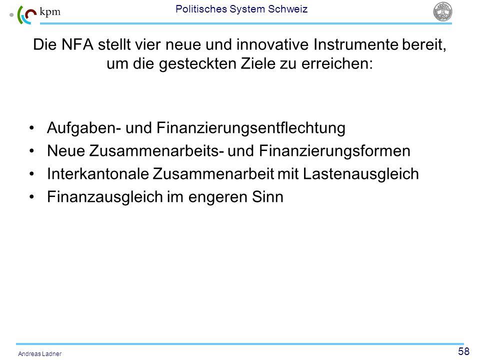 58 Politisches System Schweiz Andreas Ladner Die NFA stellt vier neue und innovative Instrumente bereit, um die gesteckten Ziele zu erreichen: Aufgabe