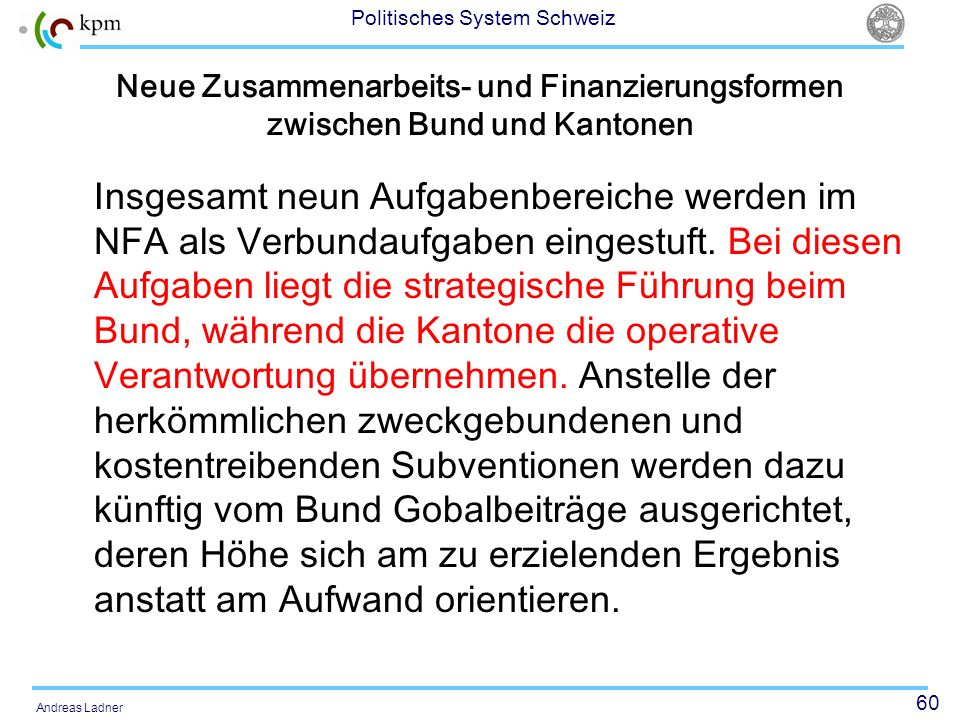 60 Politisches System Schweiz Andreas Ladner Neue Zusammenarbeits- und Finanzierungsformen zwischen Bund und Kantonen Insgesamt neun Aufgabenbereiche
