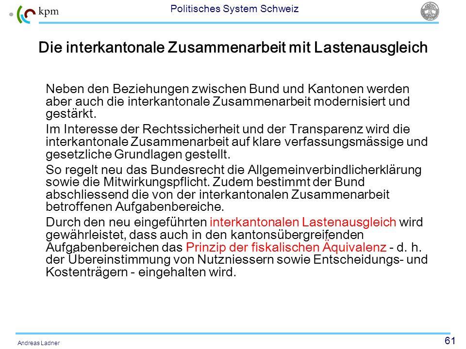 61 Politisches System Schweiz Andreas Ladner Die interkantonale Zusammenarbeit mit Lastenausgleich Neben den Beziehungen zwischen Bund und Kantonen we