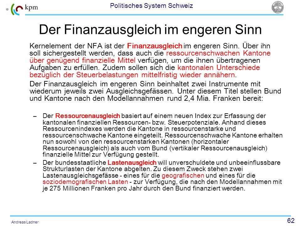62 Politisches System Schweiz Andreas Ladner Der Finanzausgleich im engeren Sinn Kernelement der NFA ist der Finanzausgleich im engeren Sinn. Über ihn
