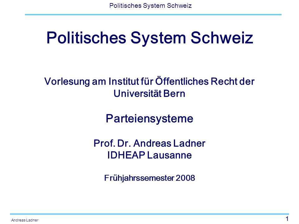 1 Politisches System Schweiz Andreas Ladner Politisches System Schweiz Vorlesung am Institut für Öffentliches Recht der Universität Bern Parteiensysteme Prof.