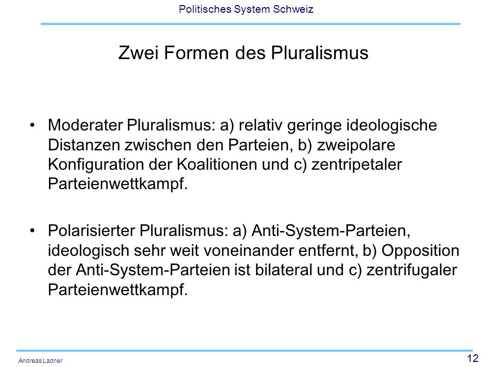 12 Politisches System Schweiz Andreas Ladner Zwei Formen des Pluralismus Moderater Pluralismus: a) relativ geringe ideologische Distanzen zwischen den Parteien, b) zweipolare Konfiguration der Koalitionen und c) zentripetaler Parteienwettkampf.