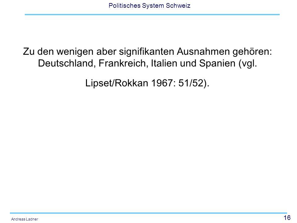 16 Politisches System Schweiz Andreas Ladner Zu den wenigen aber signifikanten Ausnahmen gehören: Deutschland, Frankreich, Italien und Spanien (vgl.