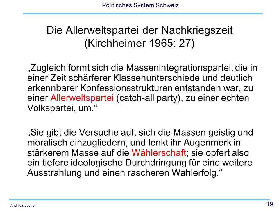19 Politisches System Schweiz Andreas Ladner Die Allerweltspartei der Nachkriegszeit (Kirchheimer 1965: 27) Zugleich formt sich die Massenintegrationspartei, die in einer Zeit schärferer Klassenunterschiede und deutlich erkennbarer Konfessionsstrukturen entstanden war, zu einer Allerweltspartei (catch-all party), zu einer echten Volkspartei, um.