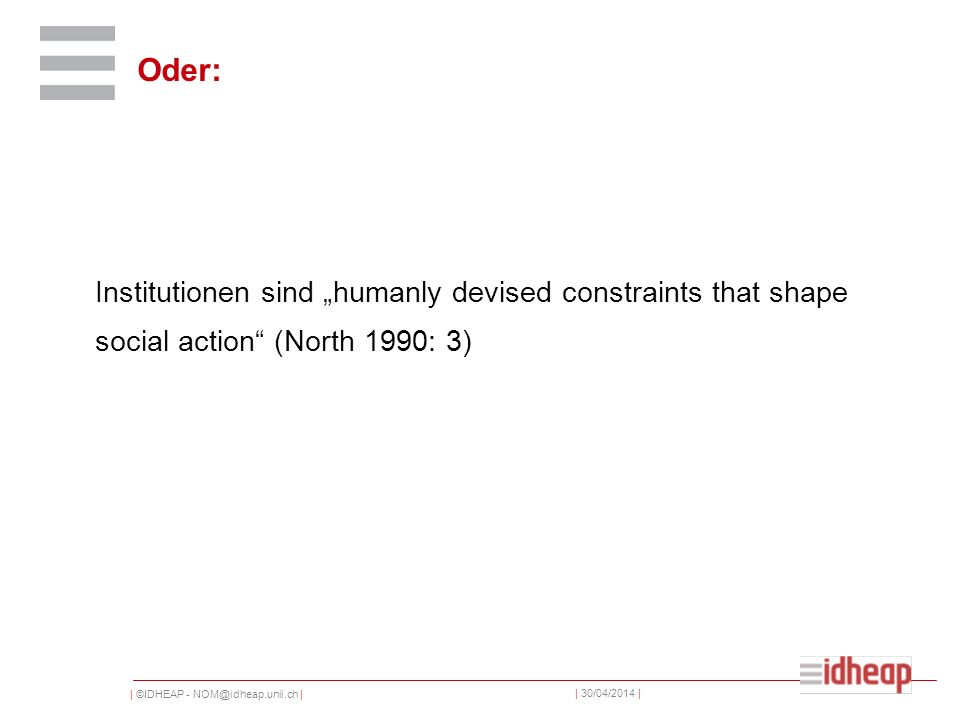 | ©IDHEAP - NOM@idheap.unil.ch | | 30/04/2014 | Oder: Institutionen sind humanly devised constraints that shape social action (North 1990: 3)