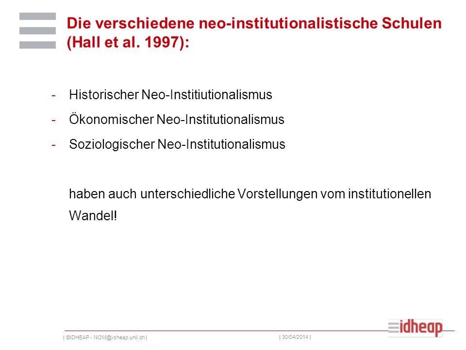 | ©IDHEAP - NOM@idheap.unil.ch | | 30/04/2014 | Die verschiedene neo-institutionalistische Schulen (Hall et al. 1997): -Historischer Neo-Institiutiona