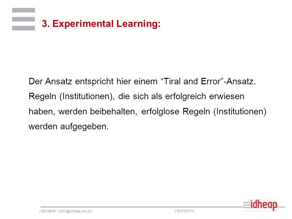 | ©IDHEAP - NOM@idheap.unil.ch | | 30/04/2014 | 3. Experimental Learning: Der Ansatz entspricht hier einem Tiral and Error-Ansatz. Regeln (Institution