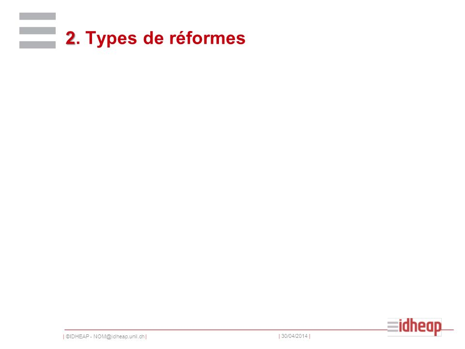 | ©IDHEAP - NOM@idheap.unil.ch | | 30/04/2014 | 2 2. Types de réformes