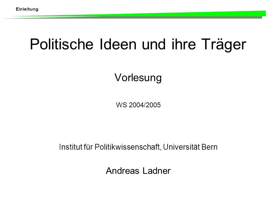 Einleitung Politische Ideen und ihre Träger Vorlesung WS 2004/2005 Institut für Politikwissenschaft, Universität Bern Andreas Ladner
